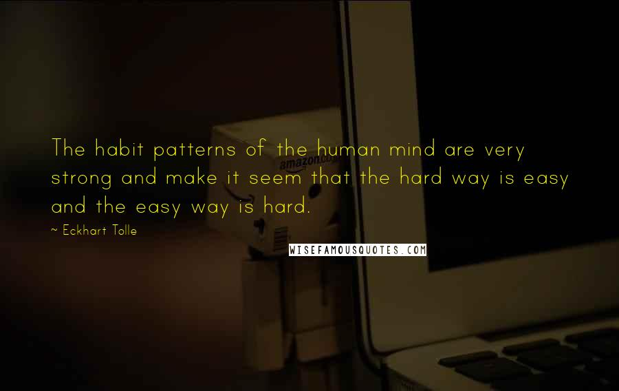 Eckhart Tolle quotes: The habit patterns of the human mind are very strong and make it seem that the hard way is easy and the easy way is hard.