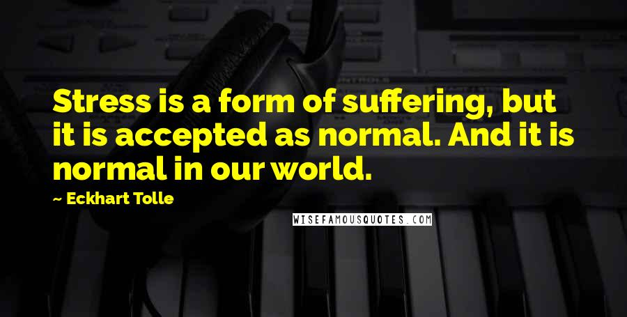 Eckhart Tolle quotes: Stress is a form of suffering, but it is accepted as normal. And it is normal in our world.