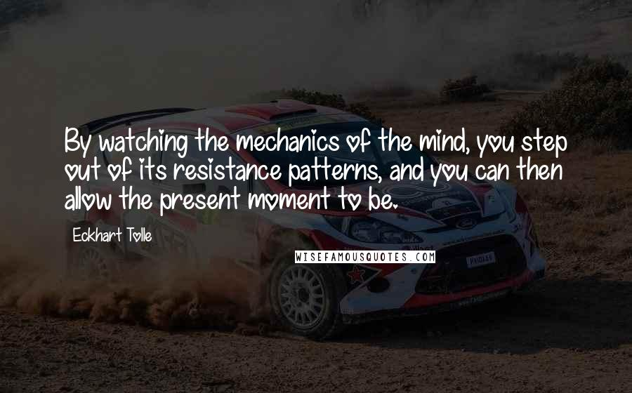 Eckhart Tolle quotes: By watching the mechanics of the mind, you step out of its resistance patterns, and you can then allow the present moment to be.
