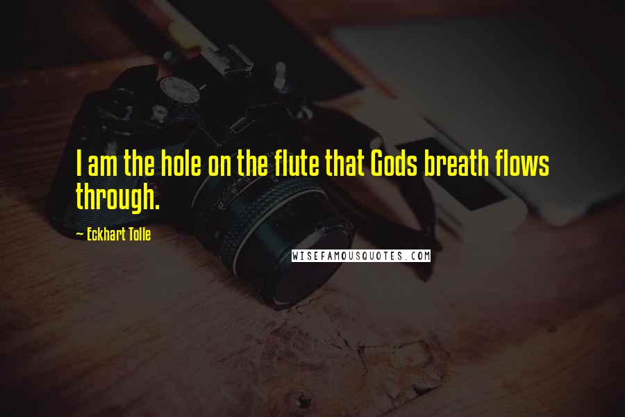 Eckhart Tolle quotes: I am the hole on the flute that Gods breath flows through.