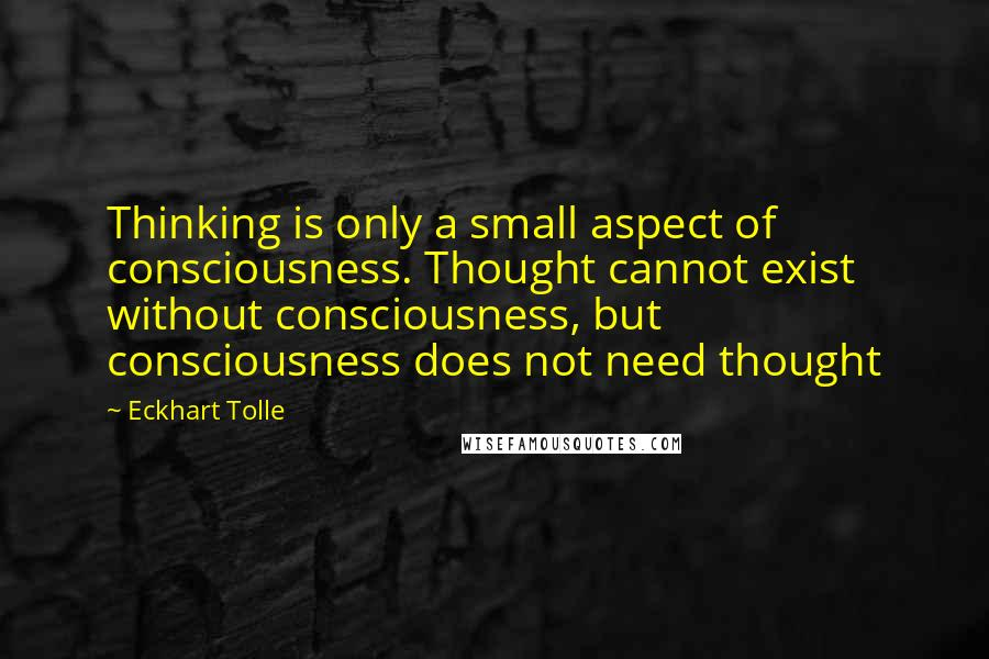 Eckhart Tolle quotes: Thinking is only a small aspect of consciousness. Thought cannot exist without consciousness, but consciousness does not need thought