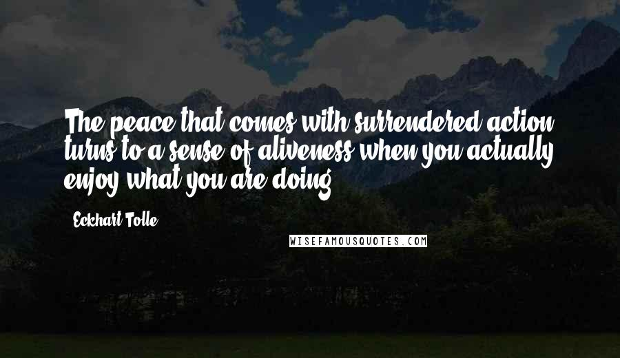 Eckhart Tolle quotes: The peace that comes with surrendered action turns to a sense of aliveness when you actually enjoy what you are doing.