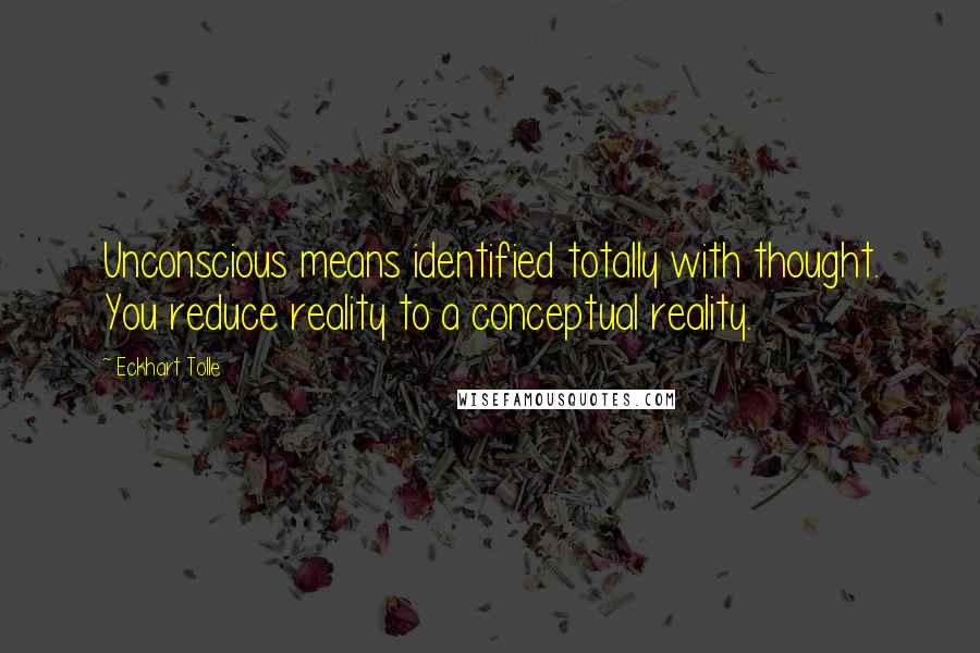Eckhart Tolle quotes: Unconscious means identified totally with thought. You reduce reality to a conceptual reality.