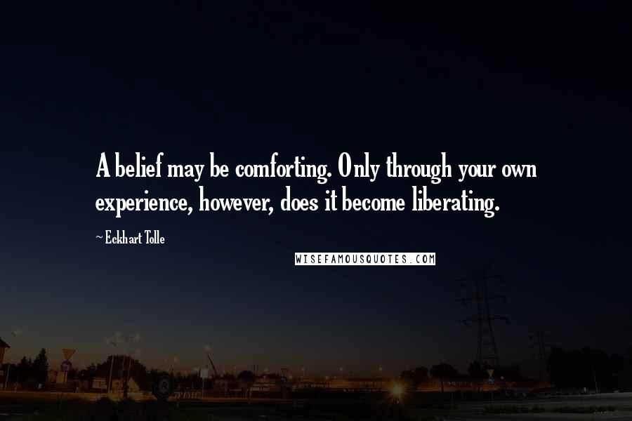 Eckhart Tolle quotes: A belief may be comforting. Only through your own experience, however, does it become liberating.