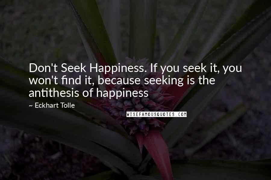 Eckhart Tolle quotes: Don't Seek Happiness. If you seek it, you won't find it, because seeking is the antithesis of happiness