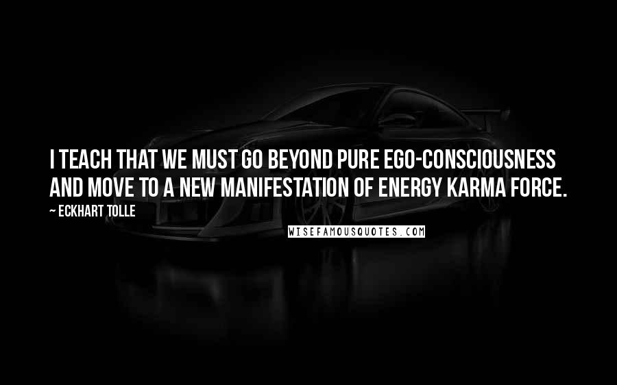 Eckhart Tolle quotes: I teach that we must go beyond pure ego-consciousness and move to a new manifestation of energy karma force.