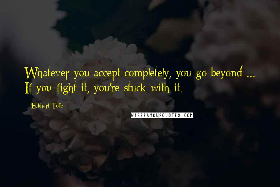 Eckhart Tolle quotes: Whatever you accept completely, you go beyond ... If you fight it, you're stuck with it.