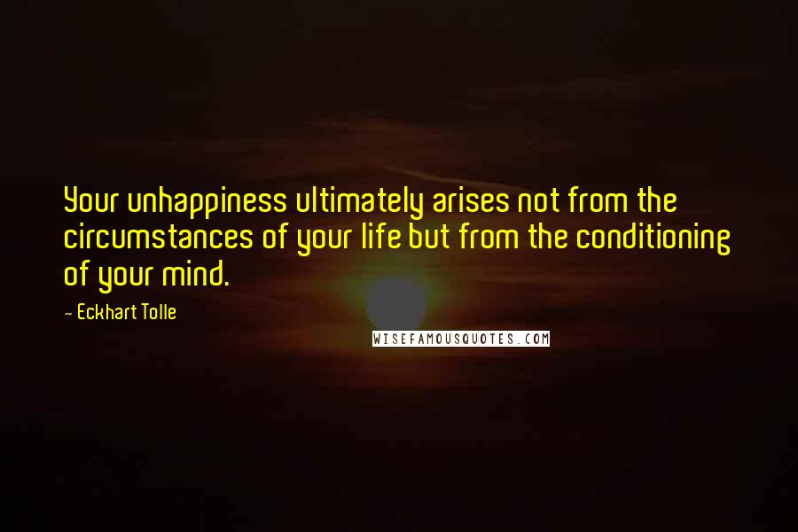 Eckhart Tolle quotes: Your unhappiness ultimately arises not from the circumstances of your life but from the conditioning of your mind.