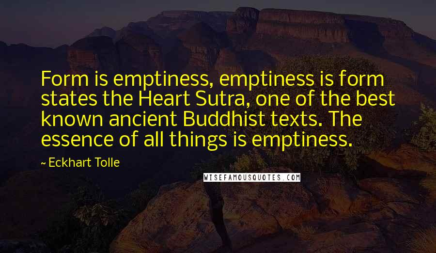 Eckhart Tolle quotes: Form is emptiness, emptiness is form states the Heart Sutra, one of the best known ancient Buddhist texts. The essence of all things is emptiness.