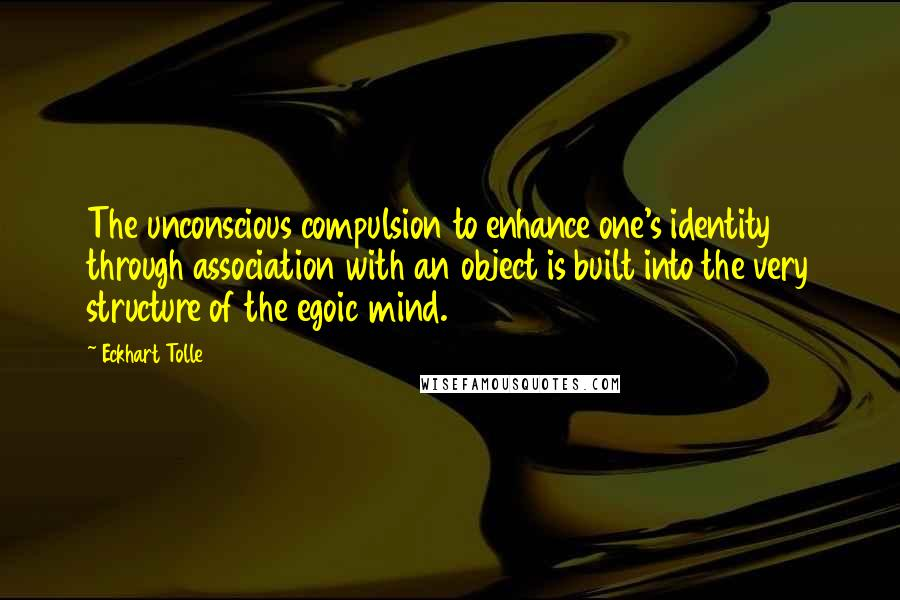 Eckhart Tolle quotes: The unconscious compulsion to enhance one's identity through association with an object is built into the very structure of the egoic mind.