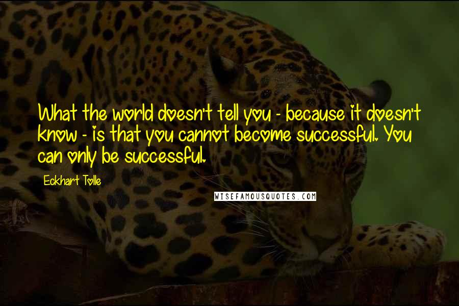 Eckhart Tolle quotes: What the world doesn't tell you - because it doesn't know - is that you cannot become successful. You can only be successful.