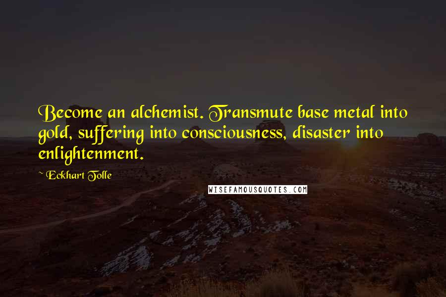 Eckhart Tolle quotes: Become an alchemist. Transmute base metal into gold, suffering into consciousness, disaster into enlightenment.