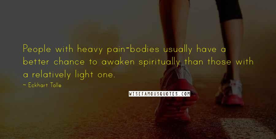 Eckhart Tolle quotes: People with heavy pain-bodies usually have a better chance to awaken spiritually than those with a relatively light one.