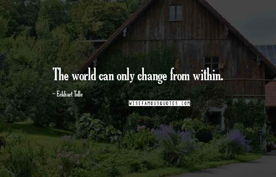Eckhart Tolle quotes: The world can only change from within.