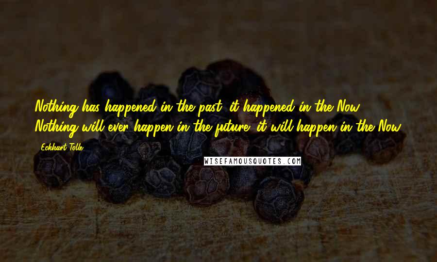 Eckhart Tolle quotes: Nothing has happened in the past; it happened in the Now. Nothing will ever happen in the future; it will happen in the Now.
