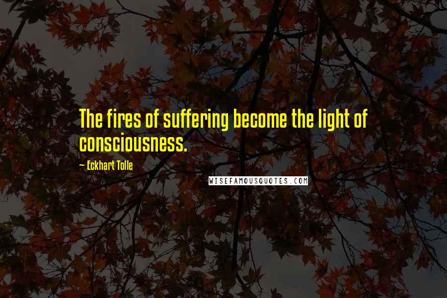 Eckhart Tolle quotes: The fires of suffering become the light of consciousness.