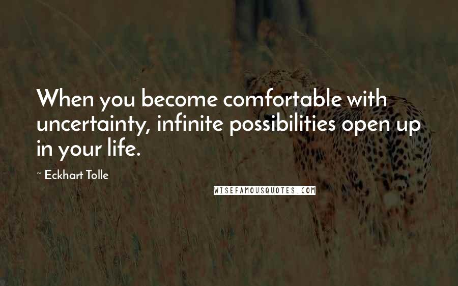 Eckhart Tolle quotes: When you become comfortable with uncertainty, infinite possibilities open up in your life.