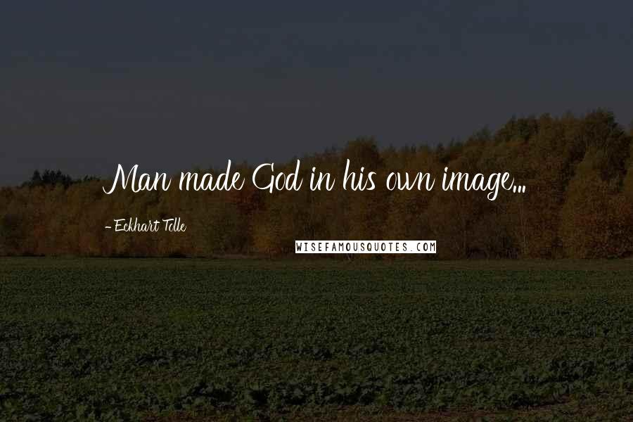 Eckhart Tolle quotes: Man made God in his own image...