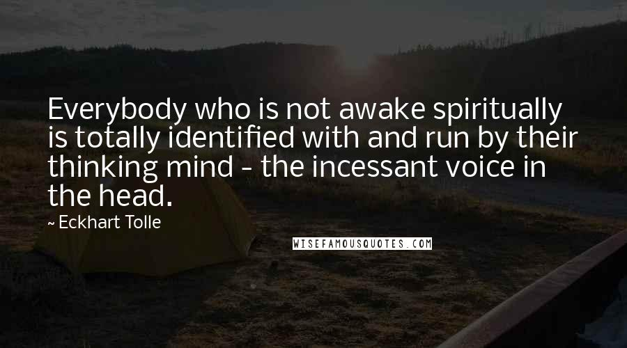 Eckhart Tolle quotes: Everybody who is not awake spiritually is totally identified with and run by their thinking mind - the incessant voice in the head.