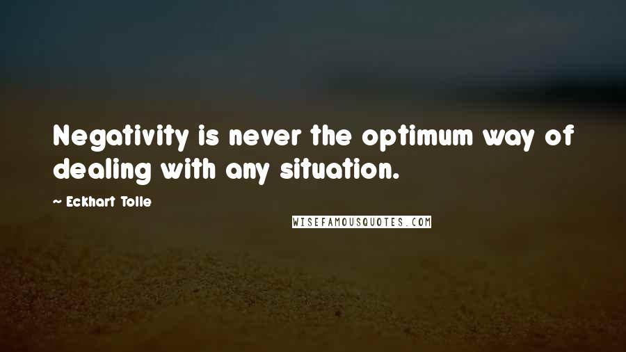 Eckhart Tolle quotes: Negativity is never the optimum way of dealing with any situation.