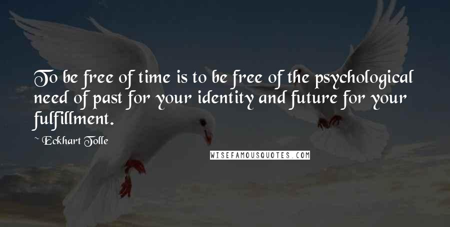 Eckhart Tolle quotes: To be free of time is to be free of the psychological need of past for your identity and future for your fulfillment.