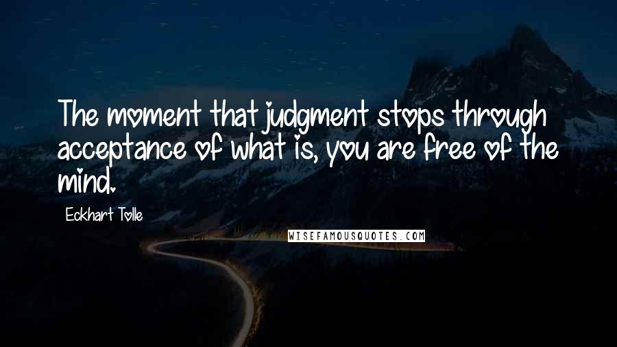 Eckhart Tolle quotes: The moment that judgment stops through acceptance of what is, you are free of the mind.