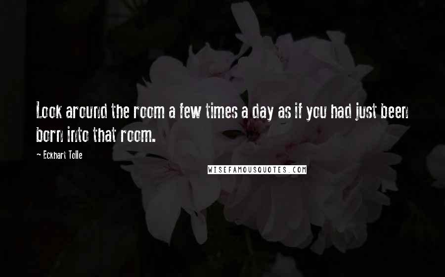 Eckhart Tolle quotes: Look around the room a few times a day as if you had just been born into that room.