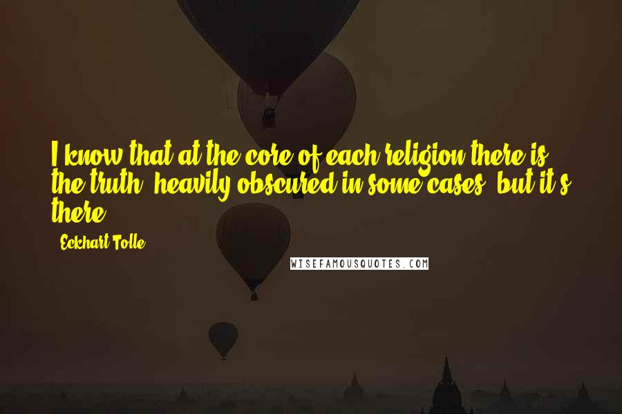Eckhart Tolle quotes: I know that at the core of each religion there is the truth, heavily obscured in some cases, but it's there.