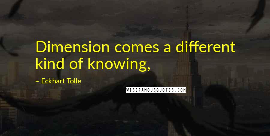 Eckhart Tolle quotes: Dimension comes a different kind of knowing,