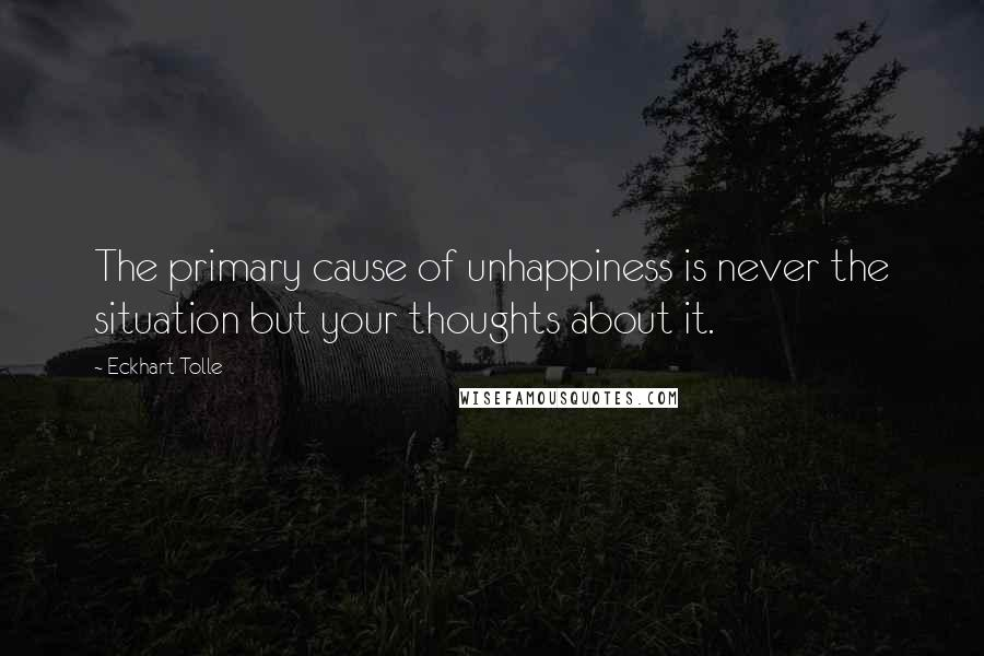 Eckhart Tolle quotes: The primary cause of unhappiness is never the situation but your thoughts about it.