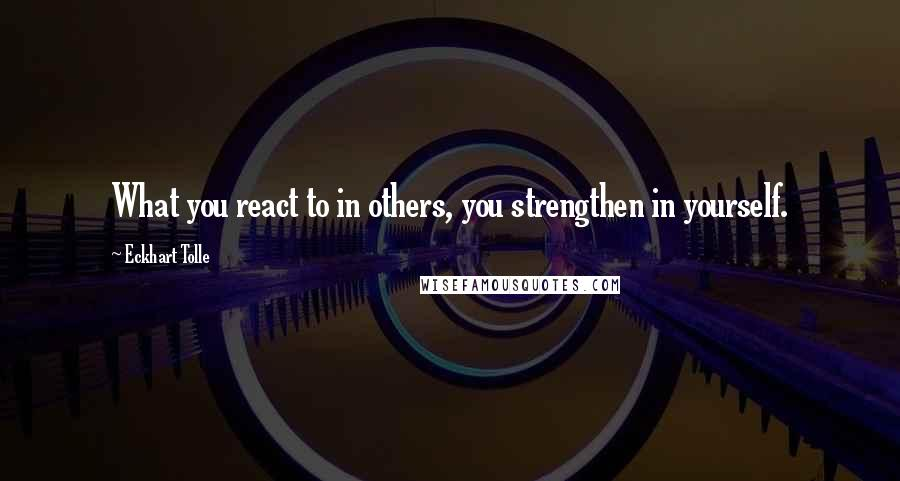 Eckhart Tolle quotes: What you react to in others, you strengthen in yourself.