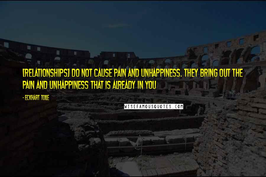 Eckhart Tolle quotes: [Relationships] do not cause pain and unhappiness. They bring out the pain and unhappiness that is already in you