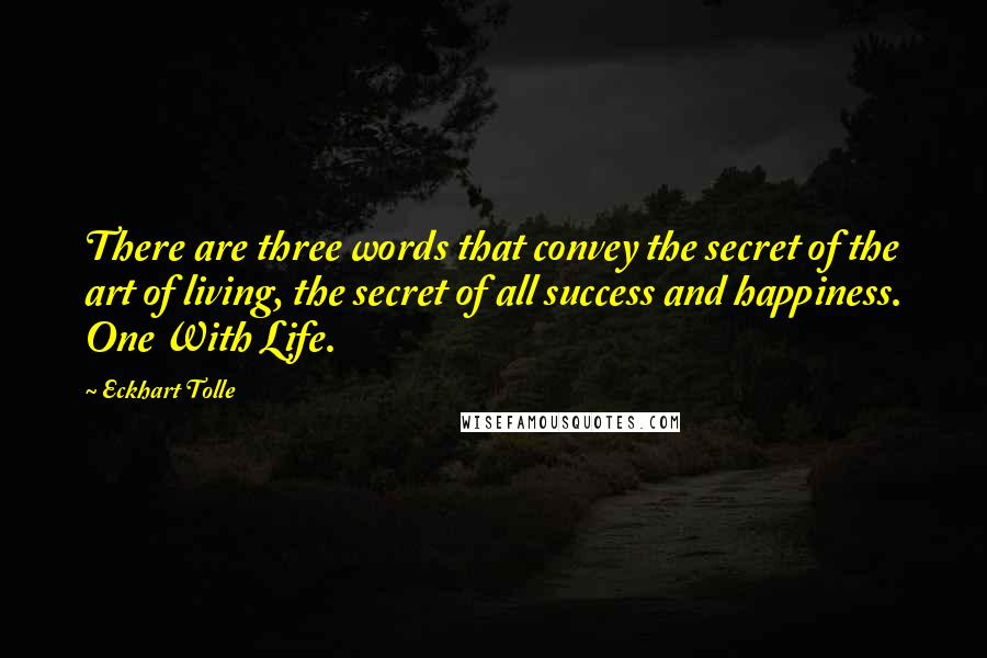 Eckhart Tolle quotes: There are three words that convey the secret of the art of living, the secret of all success and happiness. One With Life.