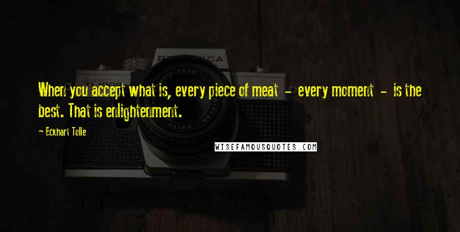 Eckhart Tolle quotes: When you accept what is, every piece of meat - every moment - is the best. That is enlightenment.