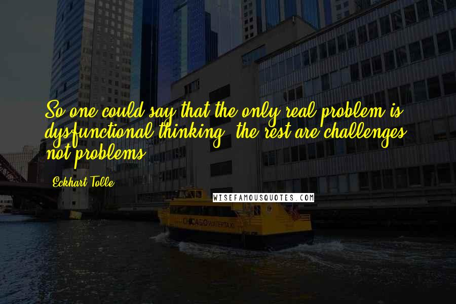 Eckhart Tolle quotes: So one could say that the only real problem is dysfunctional thinking, the rest are challenges, not problems.
