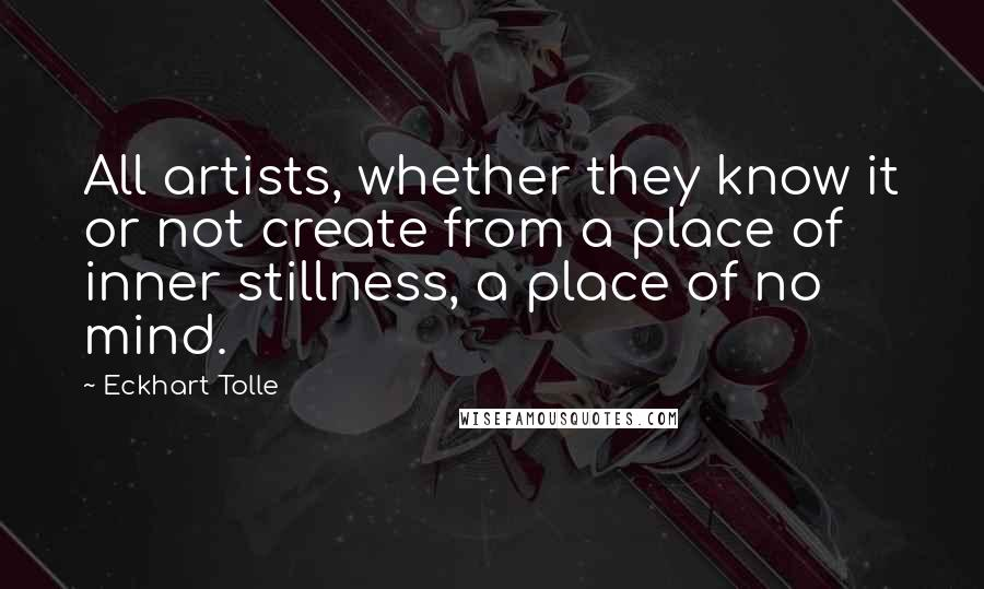 Eckhart Tolle quotes: All artists, whether they know it or not create from a place of inner stillness, a place of no mind.