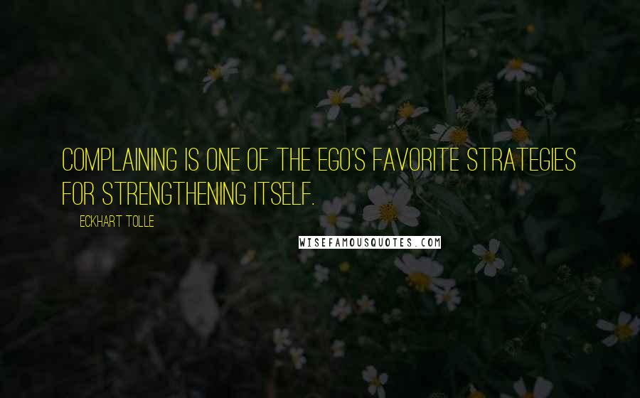 Eckhart Tolle quotes: Complaining is one of the ego's favorite strategies for strengthening itself.