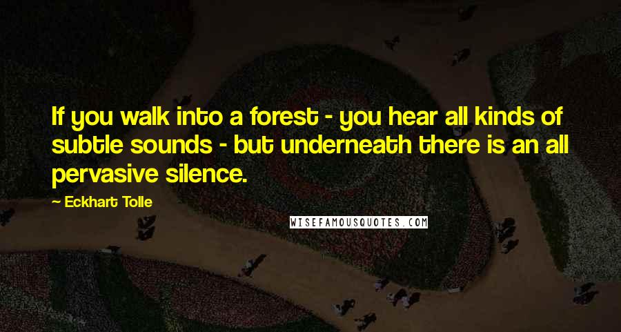 Eckhart Tolle quotes: If you walk into a forest - you hear all kinds of subtle sounds - but underneath there is an all pervasive silence.