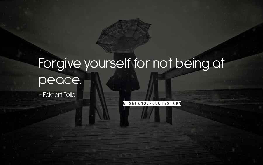 Eckhart Tolle quotes: Forgive yourself for not being at peace.