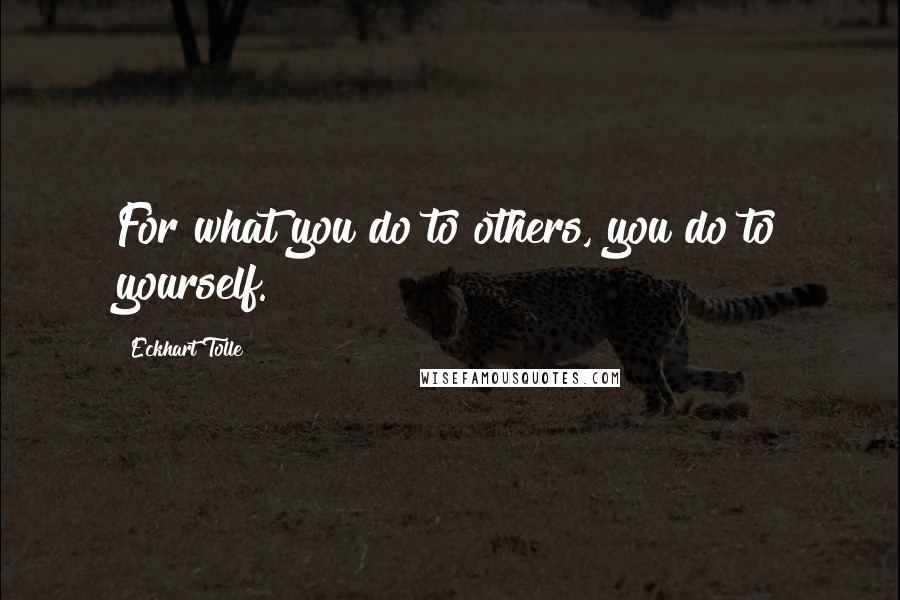 Eckhart Tolle quotes: For what you do to others, you do to yourself.