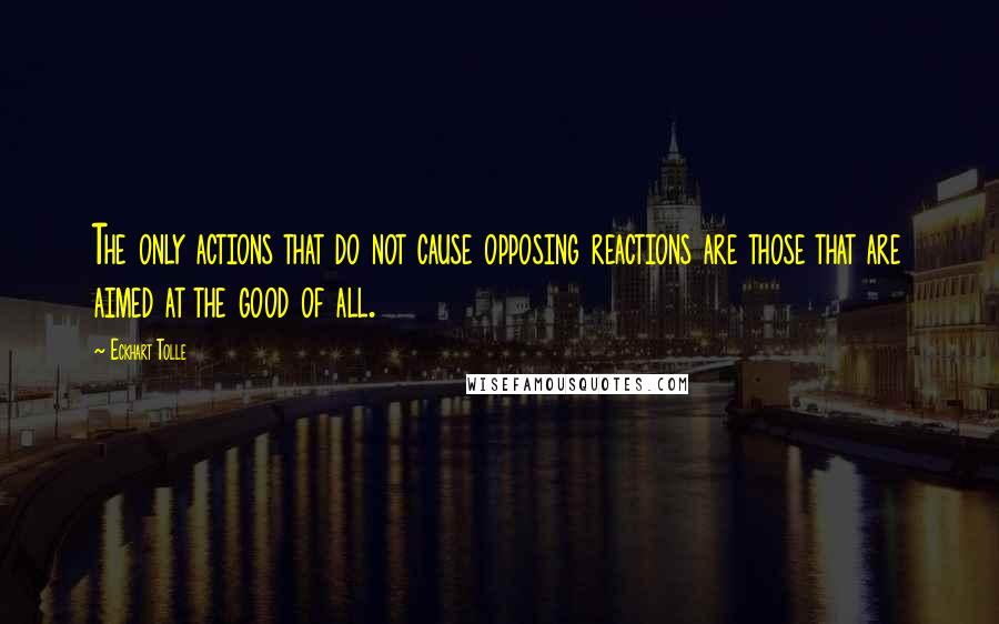 Eckhart Tolle quotes: The only actions that do not cause opposing reactions are those that are aimed at the good of all.