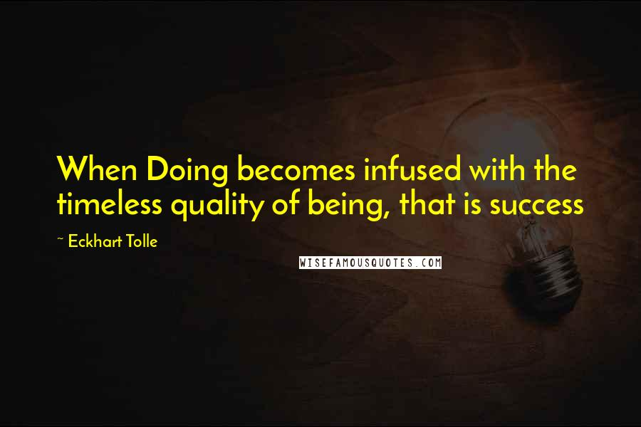 Eckhart Tolle quotes: When Doing becomes infused with the timeless quality of being, that is success