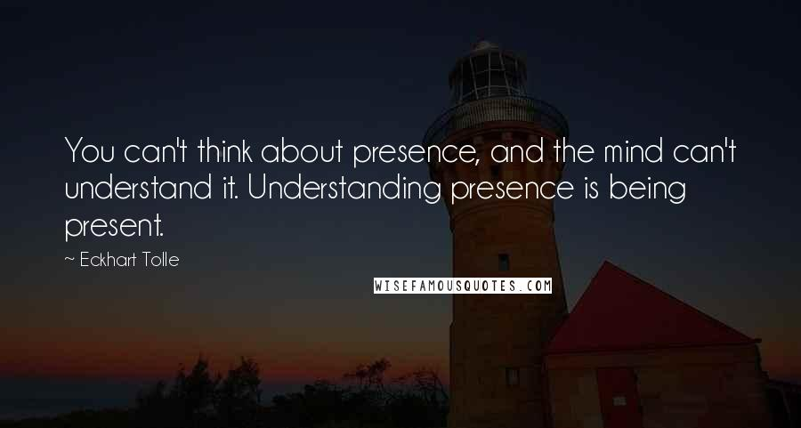 Eckhart Tolle quotes: You can't think about presence, and the mind can't understand it. Understanding presence is being present.