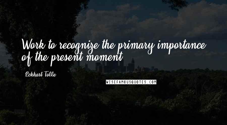 Eckhart Tolle quotes: Work to recognize the primary importance of the present moment.