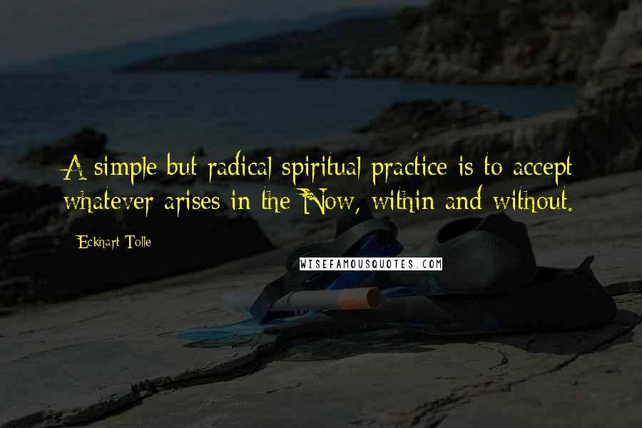 Eckhart Tolle quotes: A simple but radical spiritual practice is to accept whatever arises in the Now, within and without.