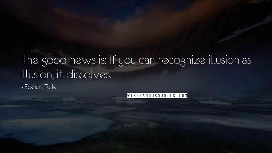 Eckhart Tolle quotes: The good news is: If you can recognize illusion as illusion, it dissolves.
