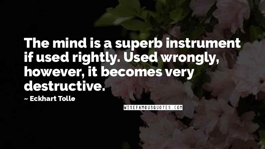 Eckhart Tolle quotes: The mind is a superb instrument if used rightly. Used wrongly, however, it becomes very destructive.