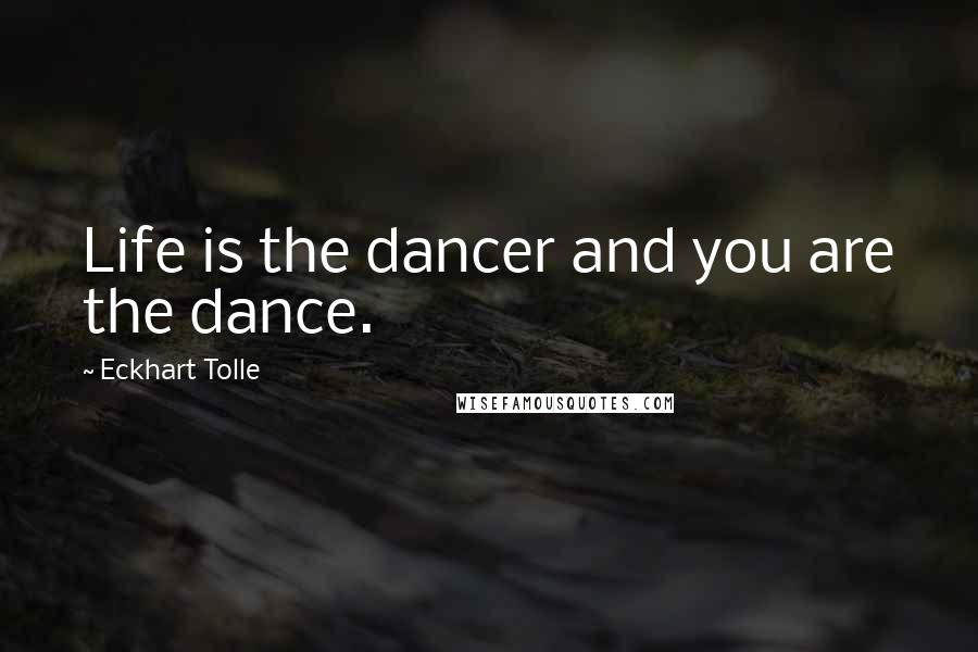 Eckhart Tolle quotes: Life is the dancer and you are the dance.