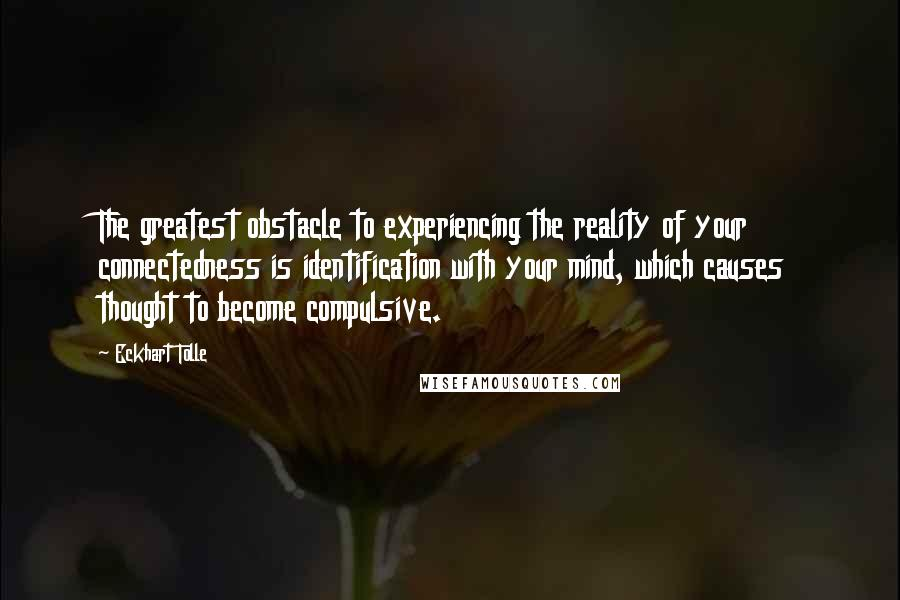Eckhart Tolle quotes: The greatest obstacle to experiencing the reality of your connectedness is identification with your mind, which causes thought to become compulsive.