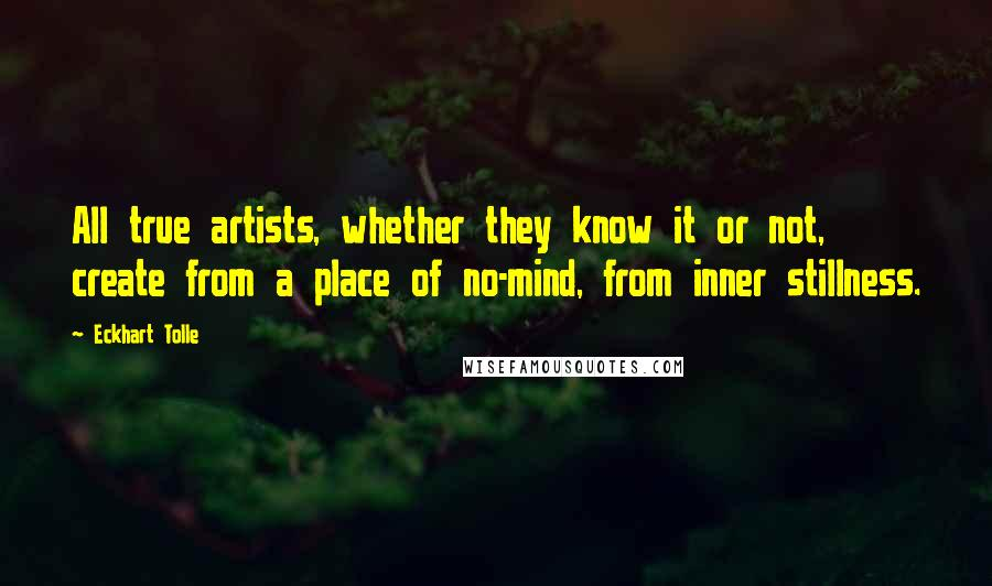 Eckhart Tolle quotes: All true artists, whether they know it or not, create from a place of no-mind, from inner stillness.